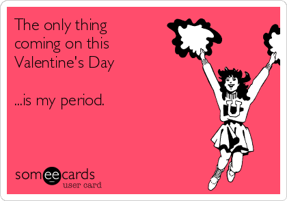 The only thing coming on this  Valentine's Day  ...is my period.