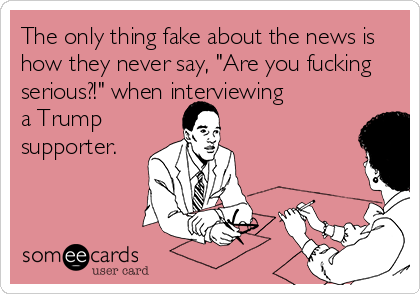 """The only thing fake about the news is how they never say, """"Are you fucking serious?!"""" when interviewing  a Trump supporter."""