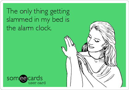 The only thing getting  slammed in my bed is the alarm clock.