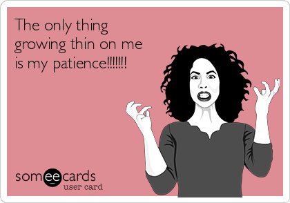 The only thing growing thin on me is my patience!!!!!!!
