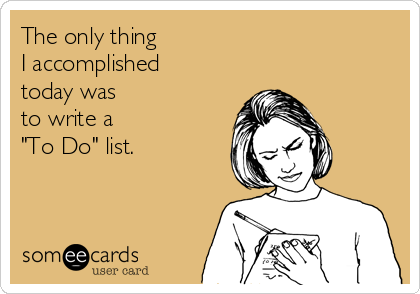 """The only thing   I accomplished today was  to write a  """"To Do"""" list."""