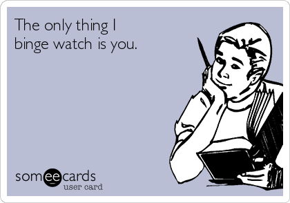 The only thing I  binge watch is you.