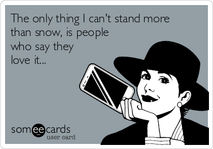 The only thing I can't stand more than snow, is people who say they love it...