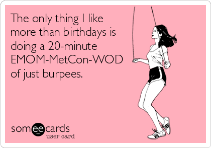 The only thing I like more than birthdays is doing a 20-minute EMOM-MetCon-WOD of just burpees.