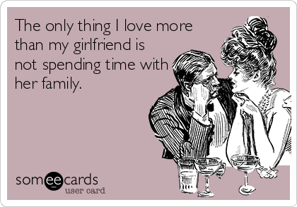 The only thing I love more  than my girlfriend is  not spending time with  her family.