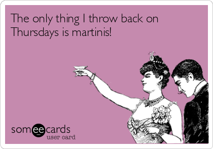 The only thing I throw back on Thursdays is martinis!