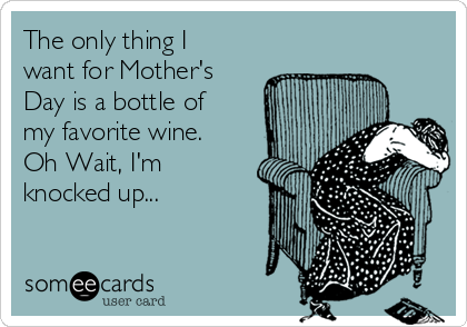 The only thing I want for Mother's Day is a bottle of my favorite wine. Oh Wait, I'm knocked up...