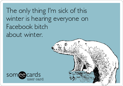 The only thing I'm sick of this winter is hearing everyone on Facebook bitch about winter.