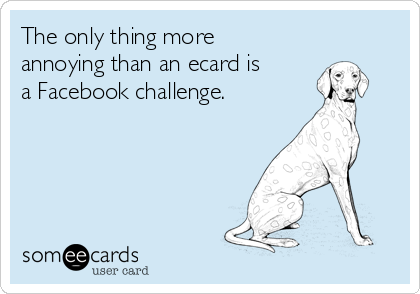 The only thing more annoying than an ecard is a Facebook challenge.