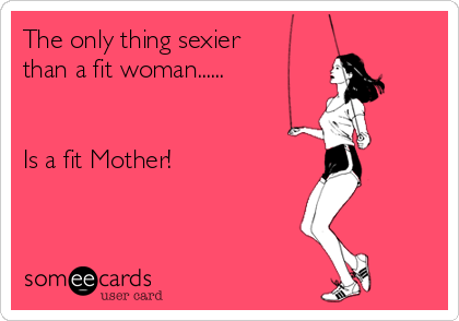 The only thing sexier than a fit woman......   Is a fit Mother!