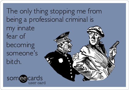 The only thing stopping me from being a professional criminal is my innate fear of becoming someone's bitch.