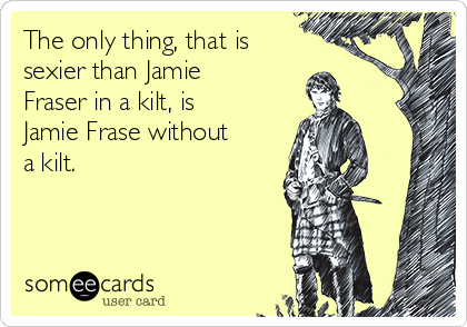 The only thing, that is  sexier than Jamie Fraser in a kilt, is Jamie Frase without a kilt.