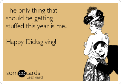 The only thing that should be getting stuffed this year is me...  Happy Dicksgiving!