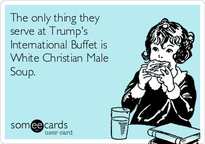 The only thing they serve at Trump's International Buffet is White Christian Male Soup.