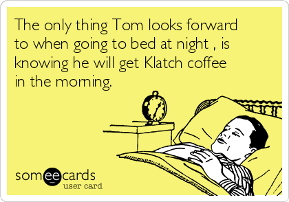 The only thing Tom looks forward to when going to bed at night , is knowing he will get Klatch coffee in the morning. ❤️☕️❤️