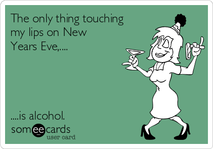 The only thing touching my lips on New Years Eve,....     ....is alcohol.