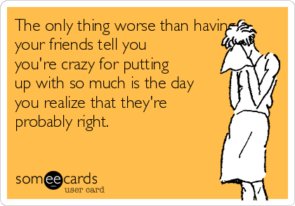 The only thing worse than having your friends tell you you're crazy for putting up with so much is the day you realize that they're probably right.