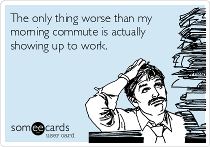 The only thing worse than my morning commute is actually showing up to work.