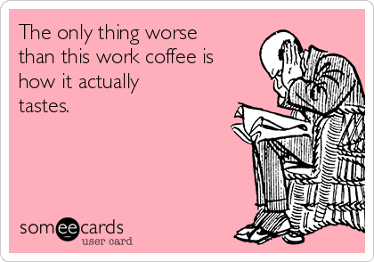 The only thing worse than this work coffee is how it actually tastes.