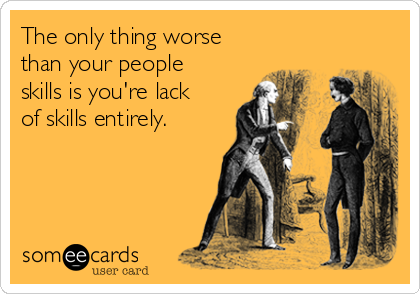 The only thing worse than your people skills is you're lack of skills entirely.