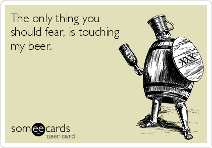 The only thing you should fear, is touching my beer.