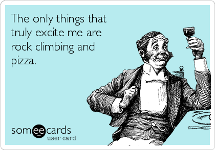 The only things that truly excite me are rock climbing and pizza.