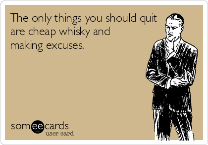 The only things you should quit are cheap whisky and making excuses.