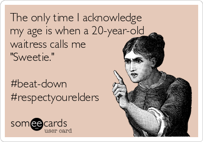 "The only time I acknowledge  my age is when a 20-year-old waitress calls me ""Sweetie.""  #beat-down #respectyourelders"