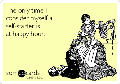 The only time I consider myself a self-starter is  at happy hour.