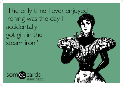 'The only time I ever enjoyed ironing was the day I  accidentally got gin in the steam iron.'