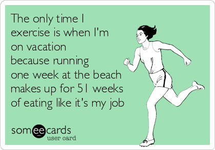 The only time I exercise is when I'm on vacation because running one week at the beach makes up for 51 weeks of eating like it's my job
