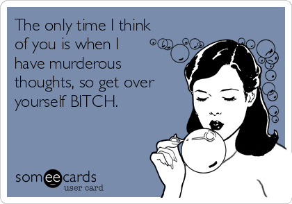 The only time I think  of you is when I  have murderous thoughts, so get over yourself BITCH.