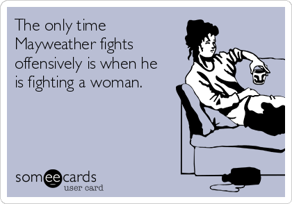 The only time Mayweather fights offensively is when he is fighting a woman.
