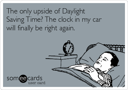 The only upside of Daylight Saving Time? The clock in my car will finally be right again.