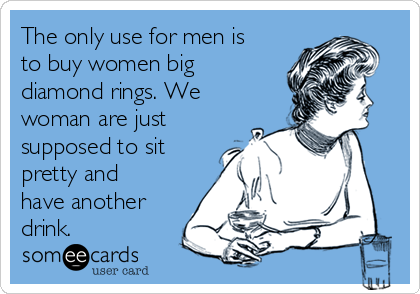 The only use for men is to buy women big diamond rings. We woman are just supposed to sit pretty and have another drink.