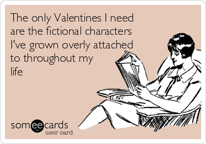 The only Valentines I need are the fictional characters I've grown overly attached to throughout my life