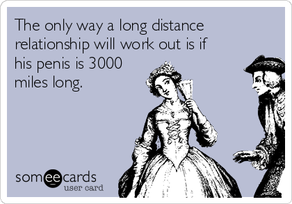 The only way a long distance relationship will work out is if his penis is 3000 miles long.