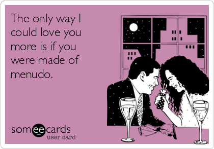 The only way I could love you more is if you were made of menudo.