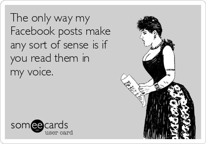 The only way my Facebook posts make any sort of sense is if you read them in my voice.