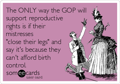 "The ONLY way the GOP will  support reproductive  rights is if their mistresses ""close their legs"" and say it's because they can't afford birth control."