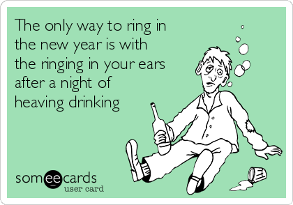 The only way to ring in the new year is with the ringing in your ears after a night of heaving drinking
