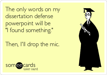 """The only words on my dissertation defense  powerpoint will be  """"I found something.""""  Then, I'll drop the mic."""