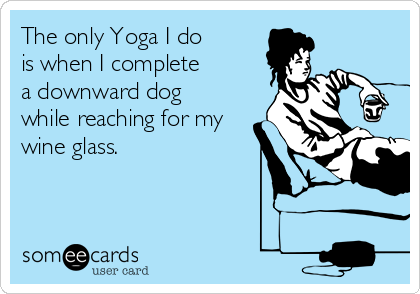 The only Yoga I do is when I complete  a downward dog while reaching for my wine glass.