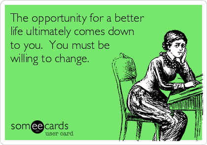 The opportunity for a better life ultimately comes down to you.  You must be willing to change.