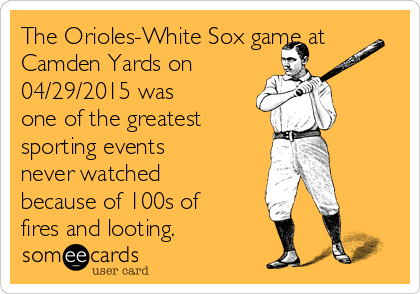 The Orioles-White Sox game at Camden Yards on  04/29/2015 was one of the greatest  sporting events never watched because of 100s of fires and looting.