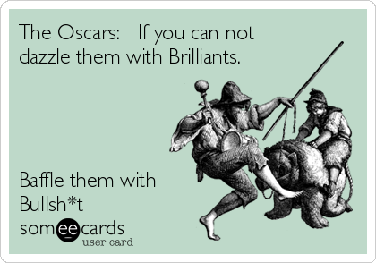 The Oscars:   If you can not dazzle them with Brilliants.     Baffle them with Bullsh*t