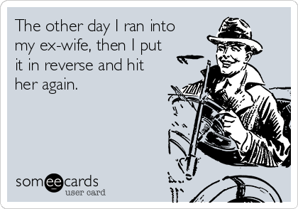 The other day I ran into my ex-wife, then I put it in reverse and hit her again.