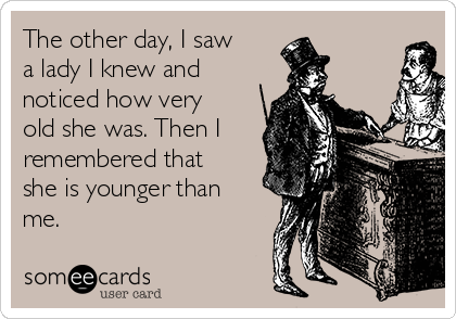 The other day, I saw a lady I knew and noticed how very old she was. Then I remembered that she is younger than me.