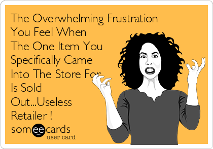 The Overwhelming Frustration You Feel When The One Item You Specifically Came Into The Store For Is Sold Out...Useless Retailer !