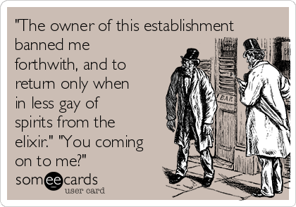 """""""The owner of this establishment banned me forthwith, and to return only when in less gay of spirits from the elixir."""" """"You coming on to me?"""""""